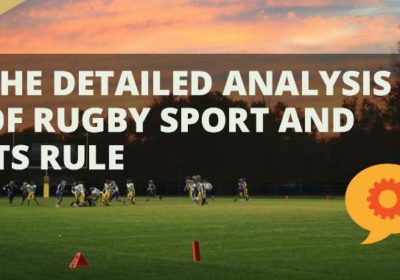 The detailed analysis of rugby sport and its rules